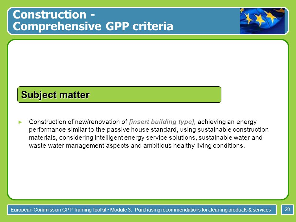 European Commission GPP Training Toolkit Module 3: Purchasing recommendations for cleaning products & services 28 Construction of new/renovation of [insert building type], achieving an energy performance similar to the passive house standard, using sustainable construction materials, considering intelligent energy service solutions, sustainable water and waste water management aspects and ambitious healthy living conditions.