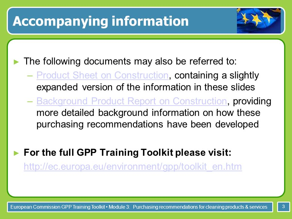 European Commission GPP Training Toolkit Module 3: Purchasing recommendations for cleaning products & services 3 Accompanying information The following documents may also be referred to: –Product Sheet on Construction, containing a slightly expanded version of the information in these slidesProduct Sheet on Construction –Background Product Report on Construction, providing more detailed background information on how these purchasing recommendations have been developedBackground Product Report on Construction For the full GPP Training Toolkit please visit: