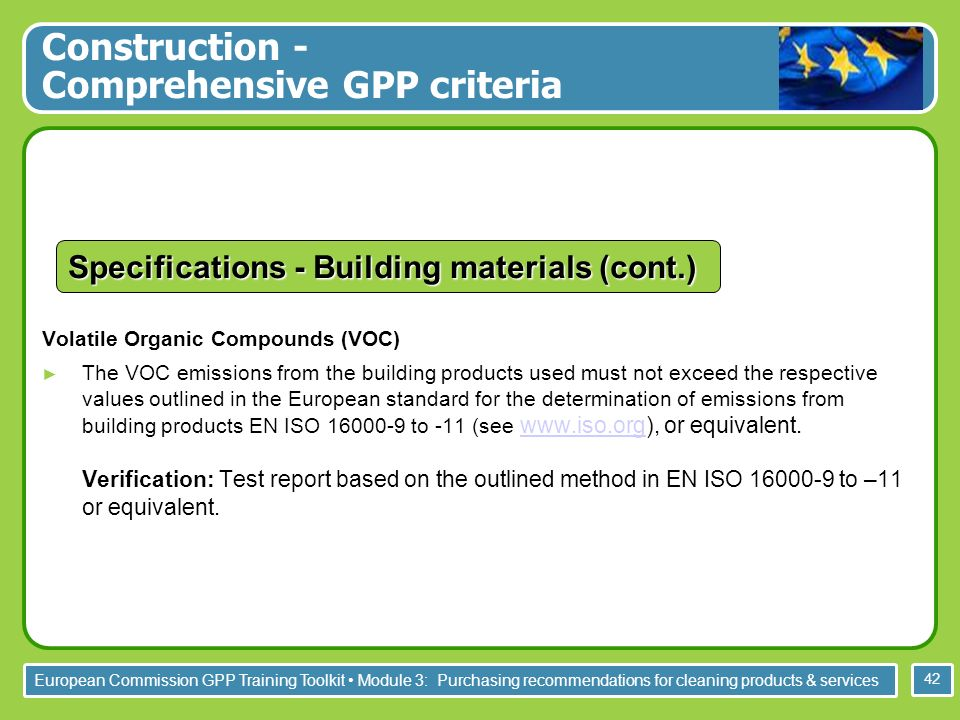 European Commission GPP Training Toolkit Module 3: Purchasing recommendations for cleaning products & services 42 Volatile Organic Compounds (VOC) The VOC emissions from the building products used must not exceed the respective values outlined in the European standard for the determination of emissions from building products EN ISO to -11 (see   or equivalent.