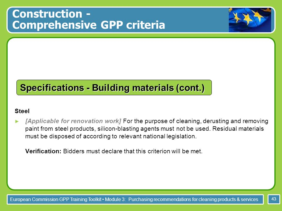 European Commission GPP Training Toolkit Module 3: Purchasing recommendations for cleaning products & services 43 Steel [Applicable for renovation work] For the purpose of cleaning, derusting and removing paint from steel products, silicon-blasting agents must not be used.