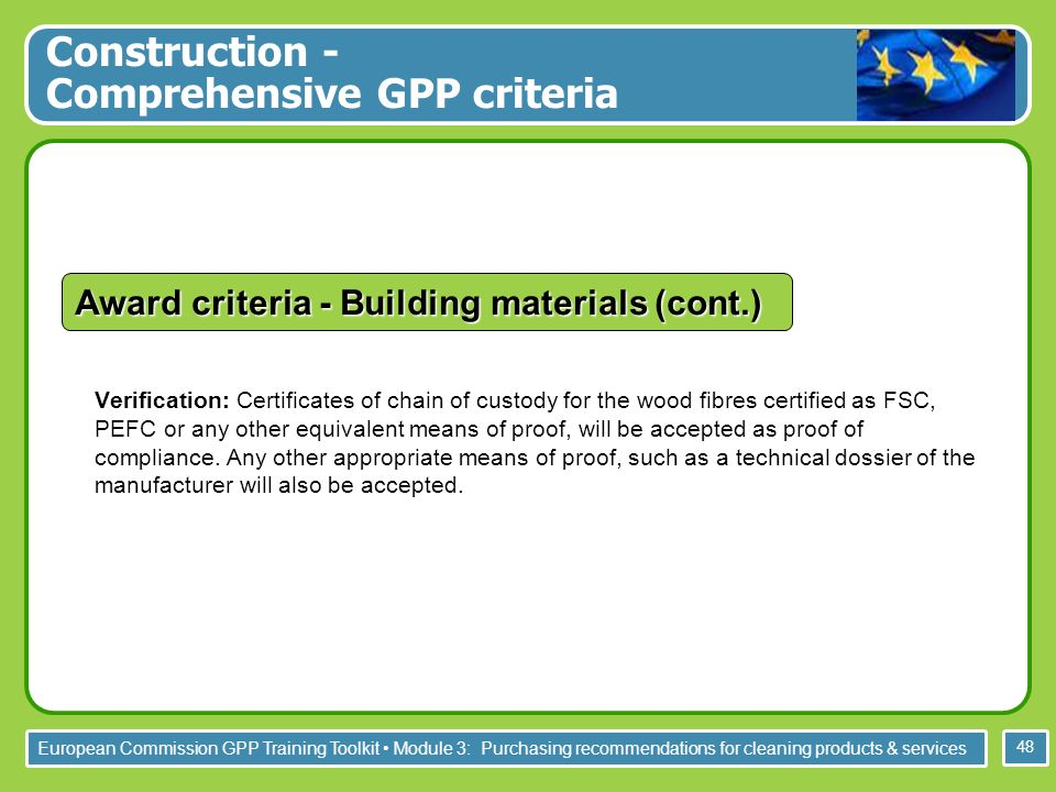 European Commission GPP Training Toolkit Module 3: Purchasing recommendations for cleaning products & services 48 Verification: Certificates of chain of custody for the wood fibres certified as FSC, PEFC or any other equivalent means of proof, will be accepted as proof of compliance.