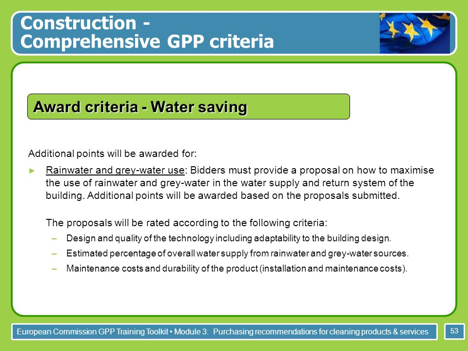 European Commission GPP Training Toolkit Module 3: Purchasing recommendations for cleaning products & services 53 Additional points will be awarded for: Rainwater and grey-water use: Bidders must provide a proposal on how to maximise the use of rainwater and grey-water in the water supply and return system of the building.