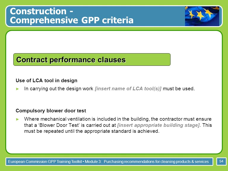 European Commission GPP Training Toolkit Module 3: Purchasing recommendations for cleaning products & services 54 Use of LCA tool in design In carrying out the design work [insert name of LCA tool(s)] must be used.
