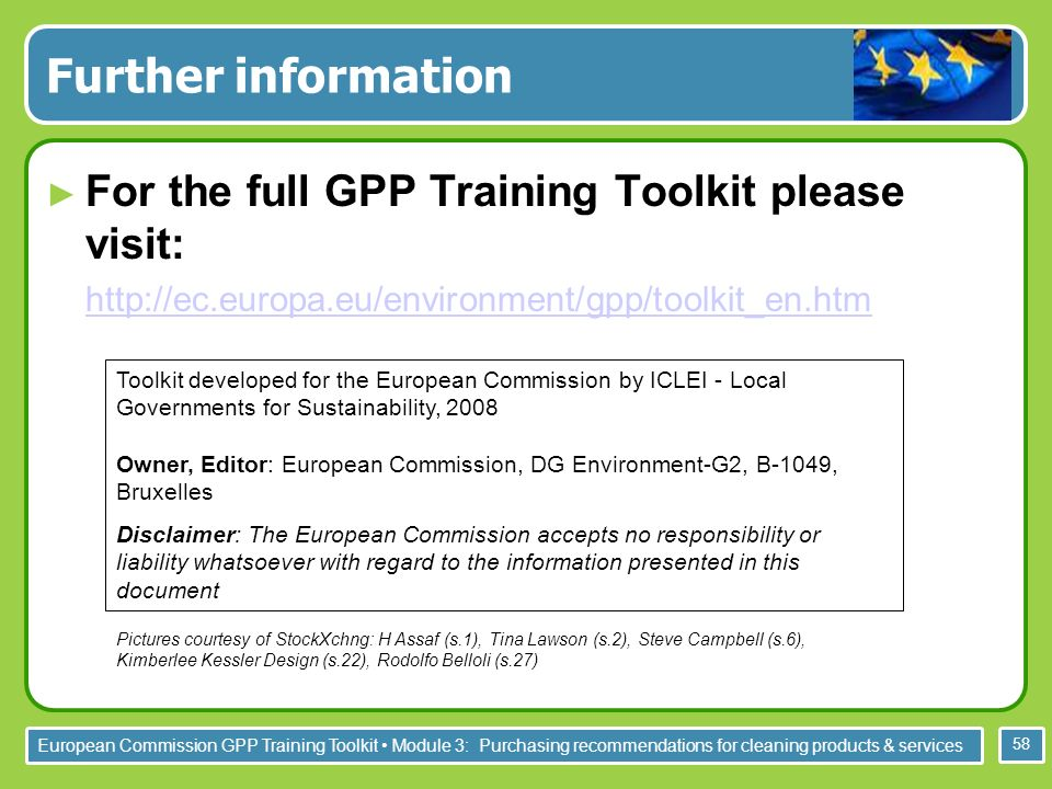 European Commission GPP Training Toolkit Module 3: Purchasing recommendations for cleaning products & services 58 Further information For the full GPP Training Toolkit please visit:   Toolkit developed for the European Commission by ICLEI - Local Governments for Sustainability, 2008 Owner, Editor: European Commission, DG Environment-G2, B-1049, Bruxelles Disclaimer: The European Commission accepts no responsibility or liability whatsoever with regard to the information presented in this document Pictures courtesy of StockXchng: H Assaf (s.1), Tina Lawson (s.2), Steve Campbell (s.6), Kimberlee Kessler Design (s.22), Rodolfo Belloli (s.27)