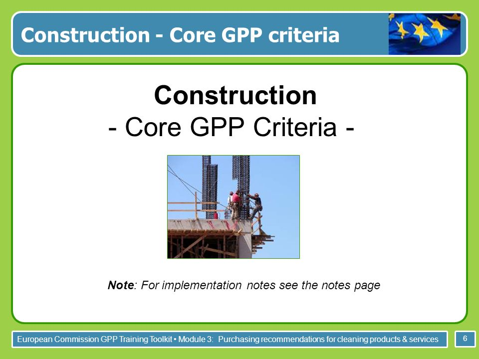 European Commission GPP Training Toolkit Module 3: Purchasing recommendations for cleaning products & services 6 Construction - Core GPP criteria Cons