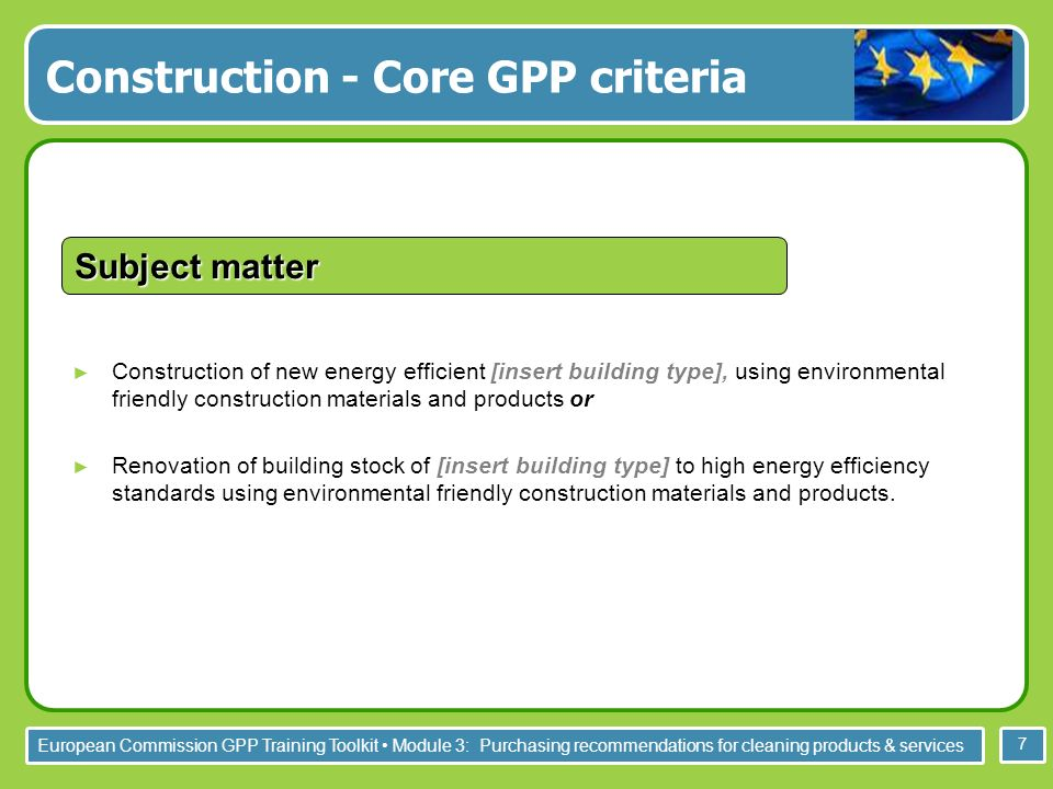 European Commission GPP Training Toolkit Module 3: Purchasing recommendations for cleaning products & services 7 Construction of new energy efficient [insert building type], using environmental friendly construction materials and products or Renovation of building stock of [insert building type] to high energy efficiency standards using environmental friendly construction materials and products.