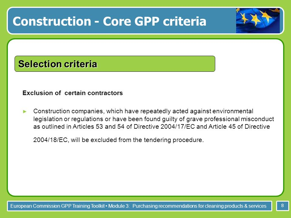 European Commission GPP Training Toolkit Module 3: Purchasing recommendations for cleaning products & services 8 Exclusion of certain contractors Construction companies, which have repeatedly acted against environmental legislation or regulations or have been found guilty of grave professional misconduct as outlined in Articles 53 and 54 of Directive 2004/17/EC and Article 45 of Directive 2004/18/EC, will be excluded from the tendering procedure.