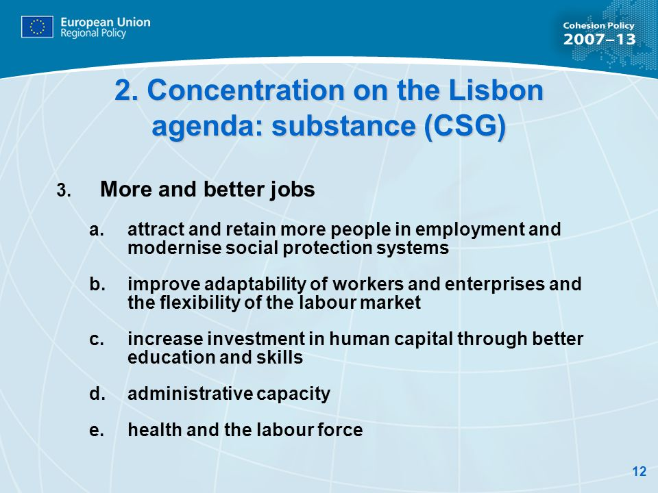 12 2. Concentration on the Lisbon agenda: substance (CSG) 3. More and better jobs a.attract and retain more people in employment and modernise social
