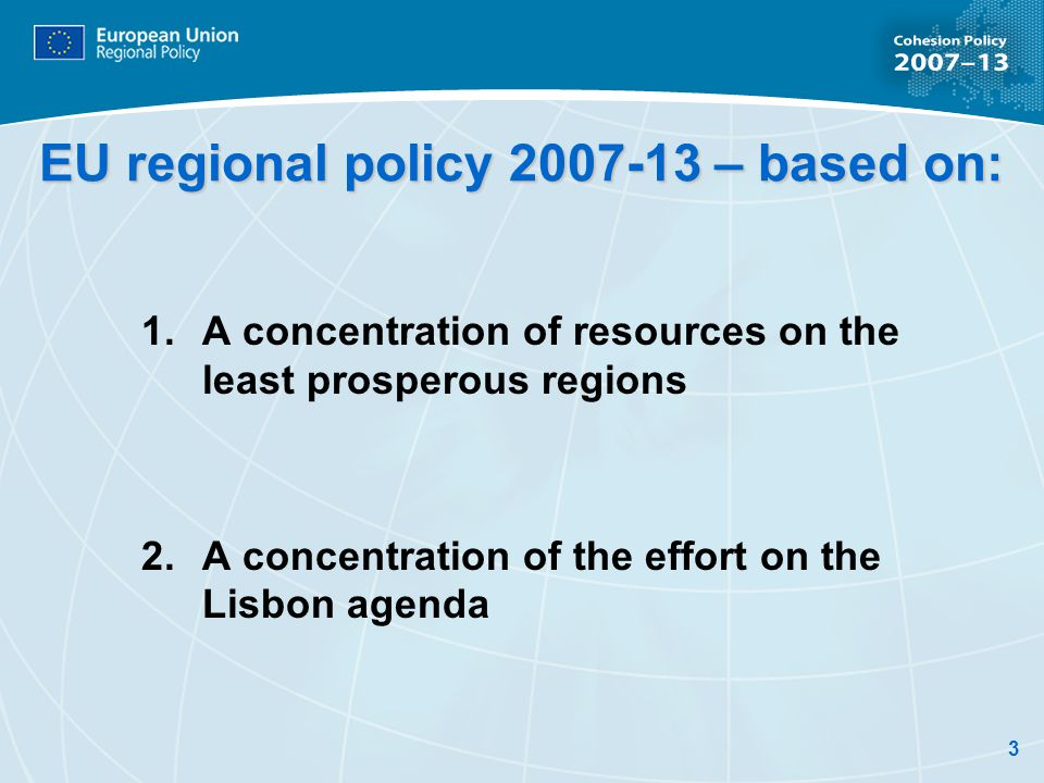 3 EU regional policy 2007-13 – based on: 1.A concentration of resources on the least prosperous regions 2.A concentration of the effort on the Lisbon agenda