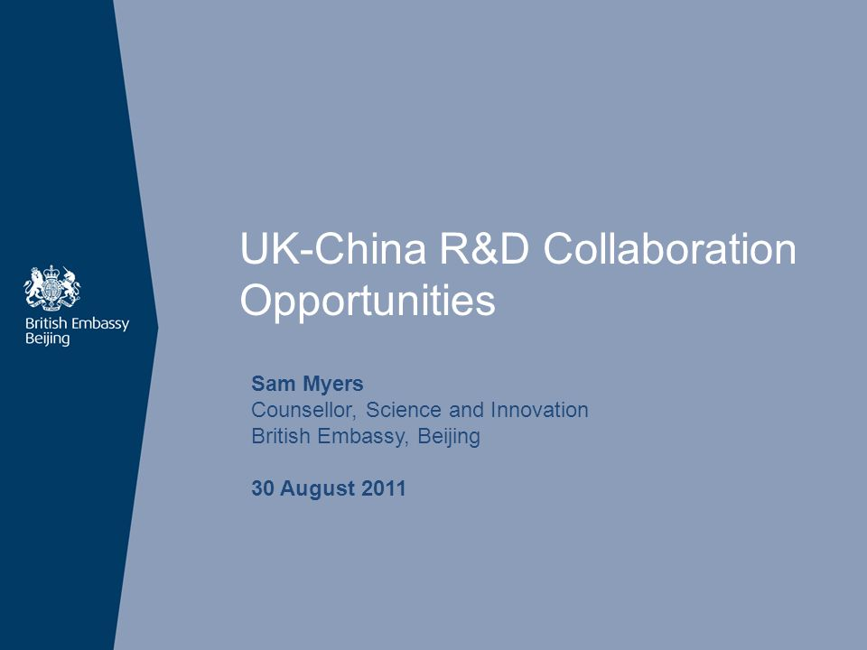 UK-China R&D Collaboration Opportunities Sam Myers Counsellor, Science and Innovation British Embassy, Beijing 30 August 2011