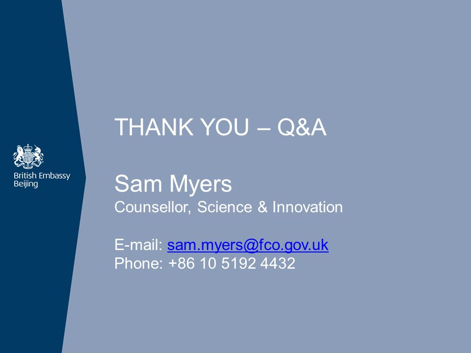 THANK YOU – Q&A Sam Myers Counsellor, Science & Innovation E-mail: sam.myers@fco.gov.uksam.myers@fco.gov.uk Phone: +86 10 5192 4432
