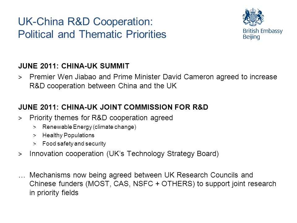 UK-China R&D Cooperation: Political and Thematic Priorities JUNE 2011: CHINA-UK SUMMIT > Premier Wen Jiabao and Prime Minister David Cameron agreed to increase R&D cooperation between China and the UK JUNE 2011: CHINA-UK JOINT COMMISSION FOR R&D > Priority themes for R&D cooperation agreed > Renewable Energy (climate change) > Healthy Populations > Food safety and security > Innovation cooperation (UKs Technology Strategy Board) …Mechanisms now being agreed between UK Research Councils and Chinese funders (MOST, CAS, NSFC + OTHERS) to support joint research in priority fields