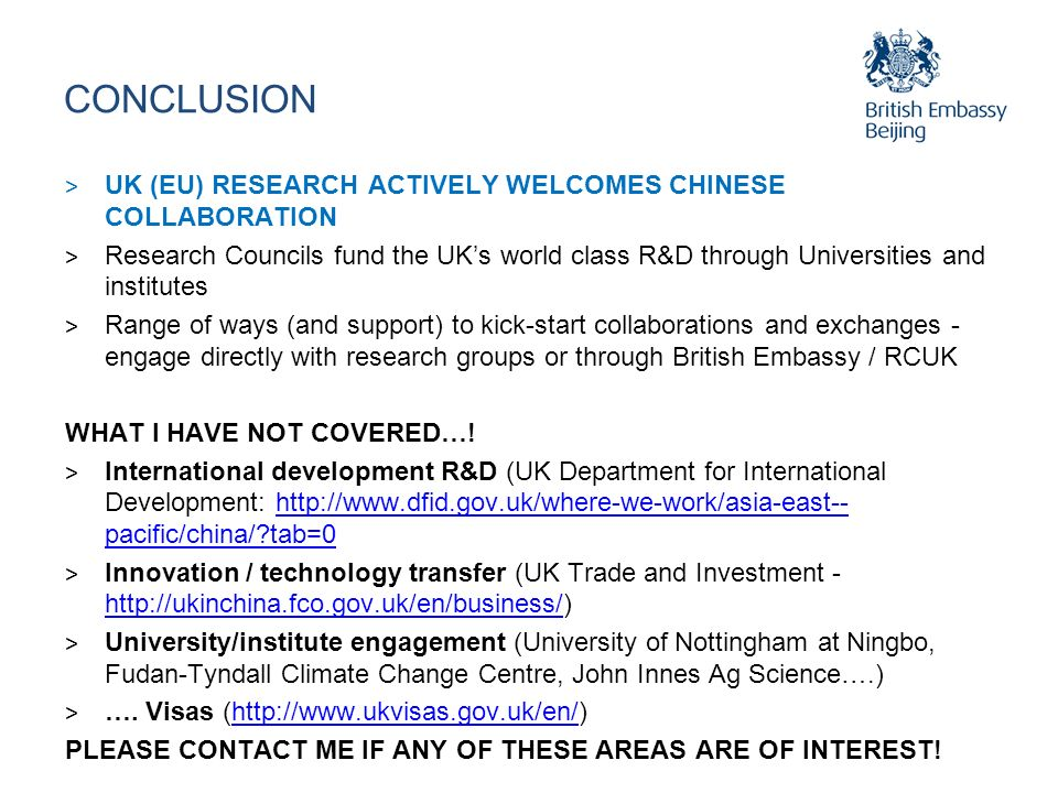 CONCLUSION > UK (EU) RESEARCH ACTIVELY WELCOMES CHINESE COLLABORATION > Research Councils fund the UKs world class R&D through Universities and institutes > Range of ways (and support) to kick-start collaborations and exchanges - engage directly with research groups or through British Embassy / RCUK WHAT I HAVE NOT COVERED….