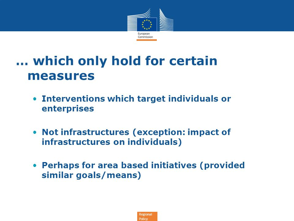 Regional Policy … which only hold for certain measures Interventions which target individuals or enterprises Not infrastructures (exception: impact of