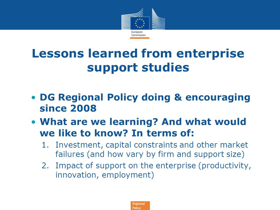 Regional Policy Lessons learned from enterprise support studies DG Regional Policy doing & encouraging since 2008 What are we learning? And what would