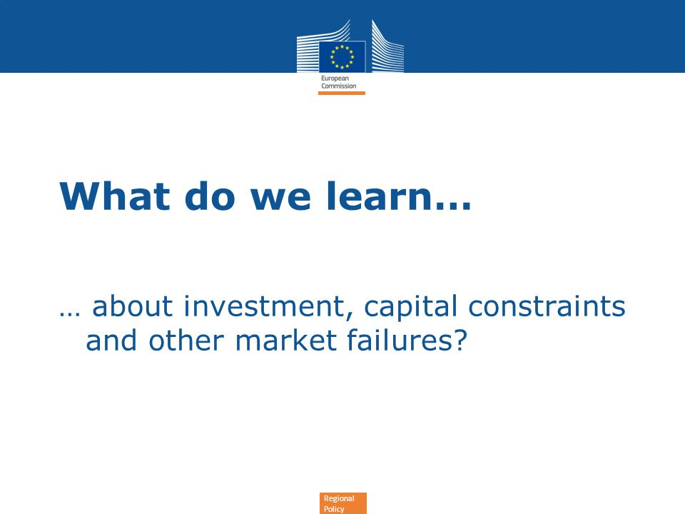 Regional Policy … about investment, capital constraints and other market failures? What do we learn…