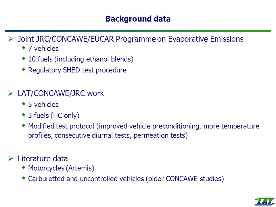Background data Joint JRC/CONCAWE/EUCAR Programme on Evaporative Emissions 7 vehicles 10 fuels (including ethanol blends) Regulatory SHED test procedure LAT/CONCAWE/JRC work 5 vehicles 3 fuels (HC only) Modified test protocol (improved vehicle preconditioning, more temperature profiles, consecutive diurnal tests, permeation tests) Literature data Motorcycles (Artemis) Carburetted and uncontrolled vehicles (older CONCAWE studies)