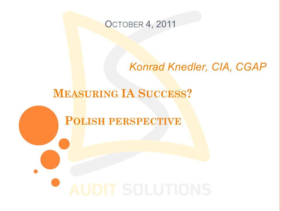 M EASURING IA S UCCESS ? P OLISH PERSPECTIVE Konrad Knedler, CIA, CGAP O CTOBER 4, 2011