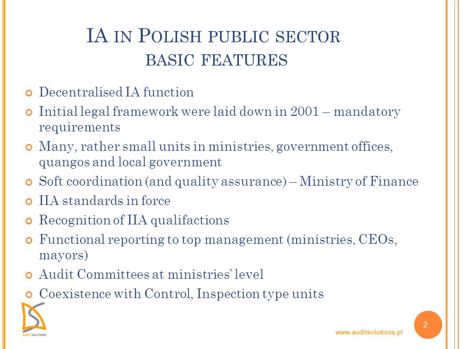 www.auditsolutions.pl 2 IA IN P OLISH PUBLIC SECTOR BASIC FEATURES Decentralised IA function Initial legal framework were laid down in 2001 – mandatory requirements Many, rather small units in ministries, government offices, quangos and local government Soft coordination (and quality assurance) – Ministry of Finance IIA standards in force Recognition of IIA qualifactions Functional reporting to top management (ministries, CEOs, mayors) Audit Committees at ministries level Coexistence with Control, Inspection type units