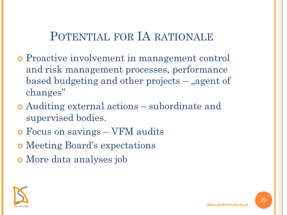 www.auditsolutions.pl 20 P OTENTIAL FOR IA RATIONALE Proactive involvement in management control and risk management processes, performance based budgeting and other projects – agent of changes Auditing external actions – subordinate and supervised bodies.