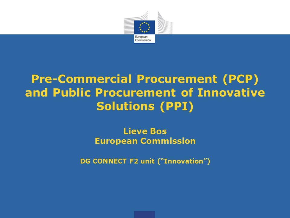 Pre-Commercial Procurement (PCP) and Public Procurement of Innovative Solutions (PPI) Lieve Bos European Commission DG CONNECT F2 unit (Innovation)