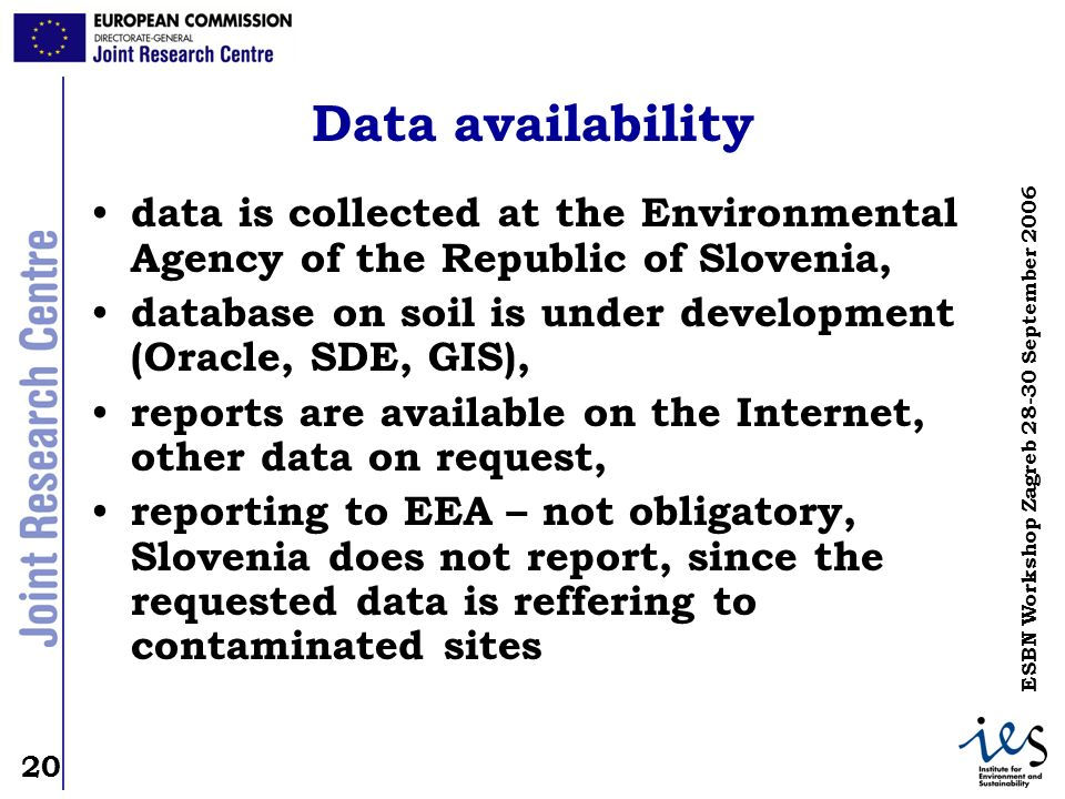 20 ESBN Workshop Zagreb September 2006 Data availability data is collected at the Environmental Agency of the Republic of Slovenia, database on soil is under development (Oracle, SDE, GIS), reports are available on the Internet, other data on request, reporting to EEA – not obligatory, Slovenia does not report, since the requested data is reffering to contaminated sites