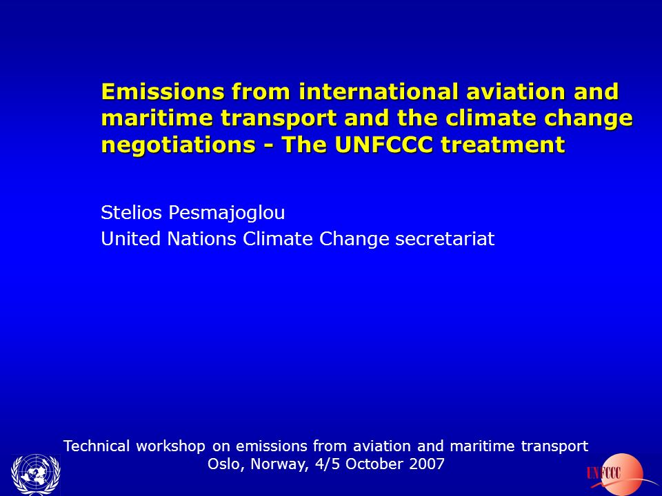 Technical workshop on emissions from aviation and maritime transport Oslo, Norway, 4/5 October 2007 Emissions from international aviation and maritime transport and the climate change negotiations - The UNFCCC treatment Stelios Pesmajoglou United Nations Climate Change secretariat