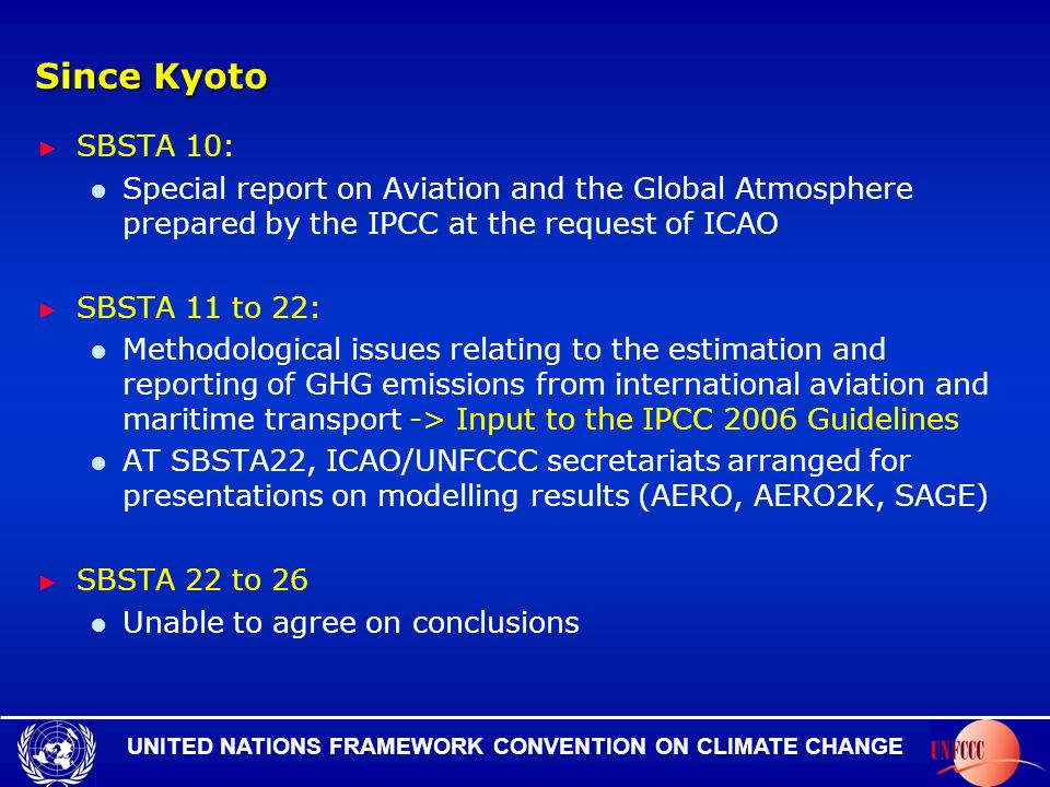 UNITED NATIONS FRAMEWORK CONVENTION ON CLIMATE CHANGE Since Kyoto SBSTA 10: Special report on Aviation and the Global Atmosphere prepared by the IPCC at the request of ICAO SBSTA 11 to 22: Methodological issues relating to the estimation and reporting of GHG emissions from international aviation and maritime transport -> Input to the IPCC 2006 Guidelines AT SBSTA22, ICAO/UNFCCC secretariats arranged for presentations on modelling results (AERO, AERO2K, SAGE) SBSTA 22 to 26 Unable to agree on conclusions