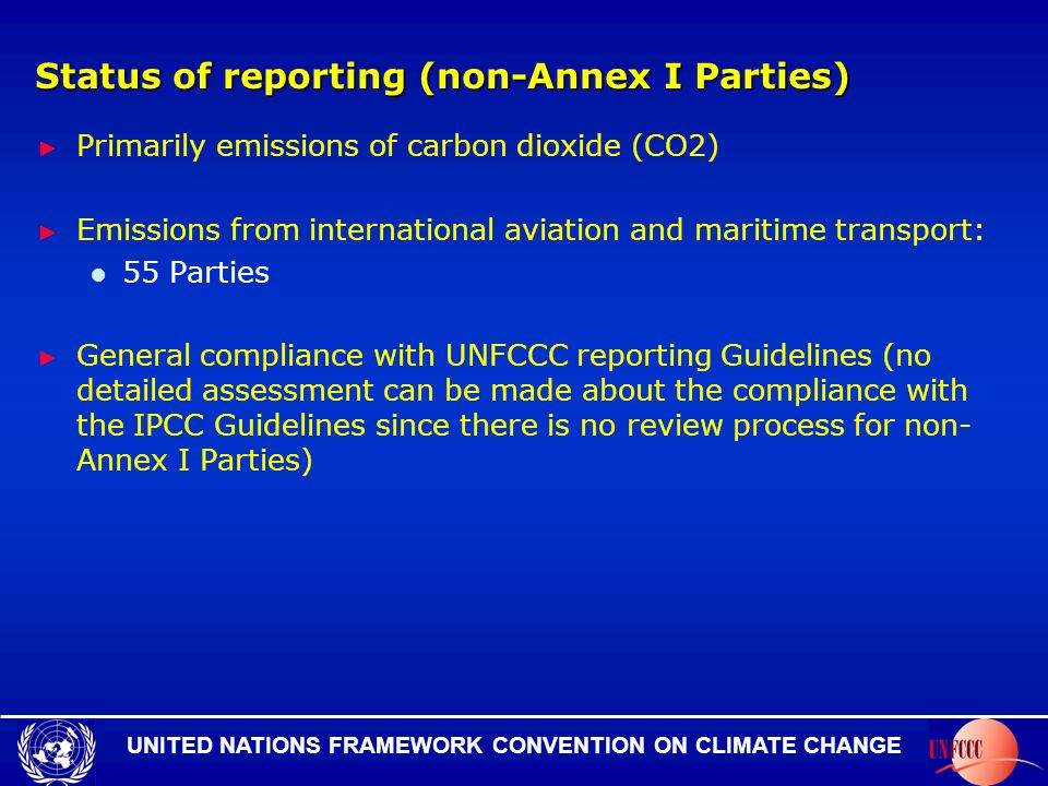 UNITED NATIONS FRAMEWORK CONVENTION ON CLIMATE CHANGE Status of reporting (non-Annex I Parties) Primarily emissions of carbon dioxide (CO2) Emissions from international aviation and maritime transport: 55 Parties General compliance with UNFCCC reporting Guidelines (no detailed assessment can be made about the compliance with the IPCC Guidelines since there is no review process for non- Annex I Parties)