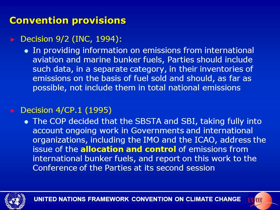 UNITED NATIONS FRAMEWORK CONVENTION ON CLIMATE CHANGE Convention provisions Decision 9/2 (INC, 1994): In providing information on emissions from international aviation and marine bunker fuels, Parties should include such data, in a separate category, in their inventories of emissions on the basis of fuel sold and should, as far as possible, not include them in total national emissions Decision 4/CP.1 (1995) The COP decided that the SBSTA and SBI, taking fully into account ongoing work in Governments and international organizations, including the IMO and the ICAO, address the issue of the allocation and control of emissions from international bunker fuels, and report on this work to the Conference of the Parties at its second session