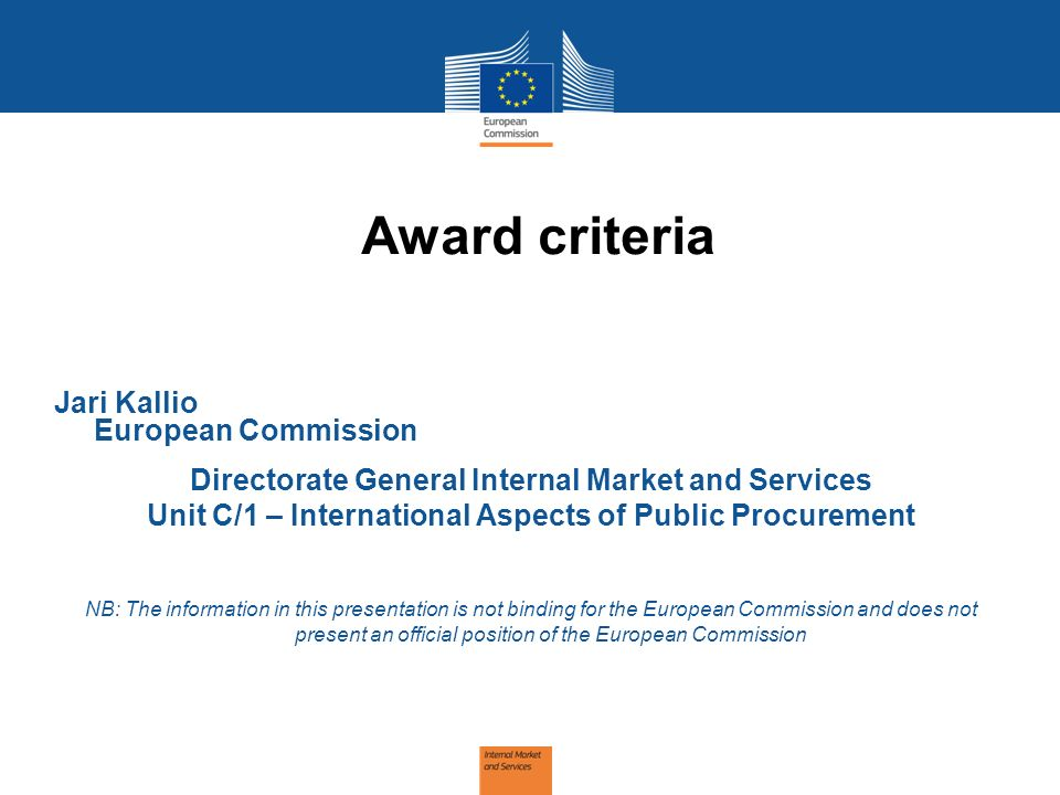 Award criteria Jari Kallio European Commission Directorate General Internal Market and Services Unit C/1 – International Aspects of Public Procurement