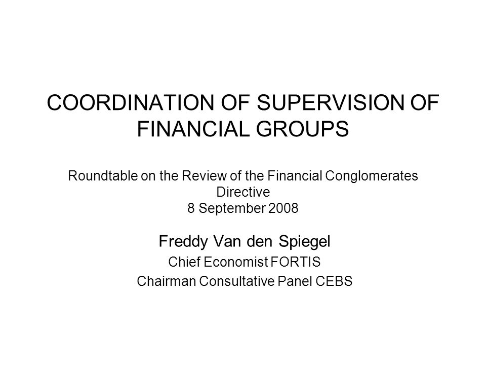 COORDINATION OF SUPERVISION OF FINANCIAL GROUPS Roundtable on the Review of the Financial Conglomerates Directive 8 September 2008 Freddy Van den Spiegel Chief Economist FORTIS Chairman Consultative Panel CEBS