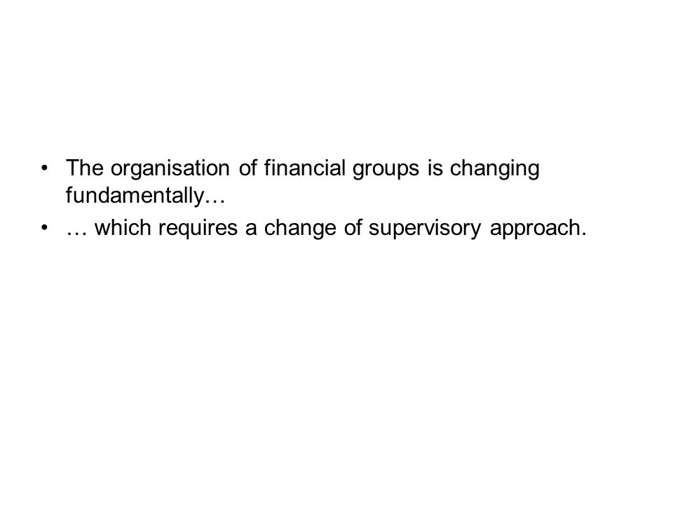 The organisation of financial groups is changing fundamentally… … which requires a change of supervisory approach.