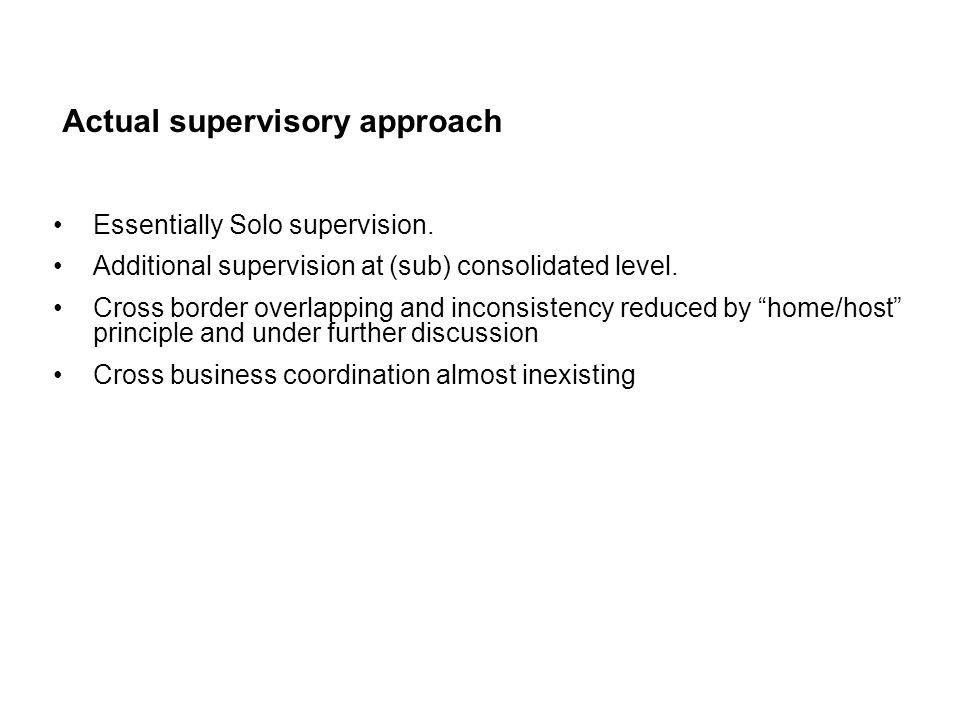 Actual supervisory approach Essentially Solo supervision. Additional supervision at (sub) consolidated level. Cross border overlapping and inconsisten