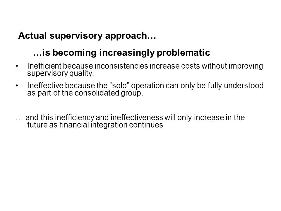 Actual supervisory approach… …is becoming increasingly problematic Inefficient because inconsistencies increase costs without improving supervisory qu