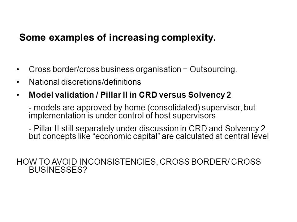 Some examples of increasing complexity. Cross border/cross business organisation = Outsourcing. National discretions/definitions Model validation / Pi