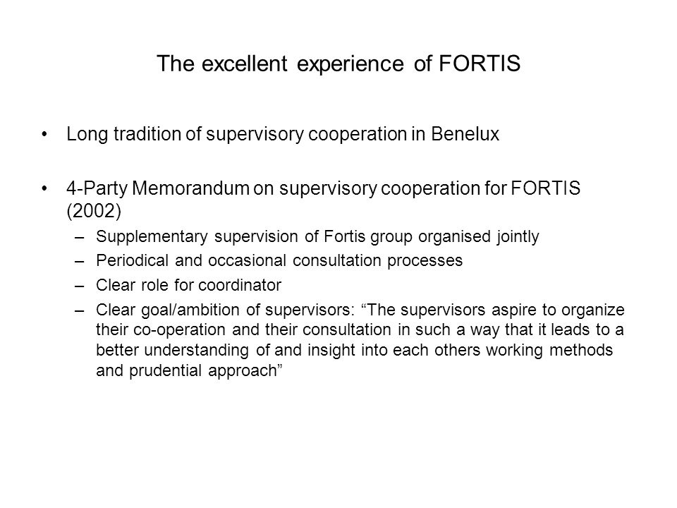 The excellent experience of FORTIS Long tradition of supervisory cooperation in Benelux 4-Party Memorandum on supervisory cooperation for FORTIS (2002