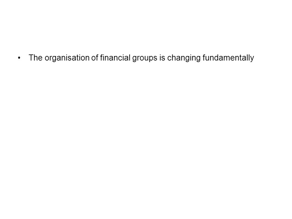 The organisation of financial groups is changing fundamentally