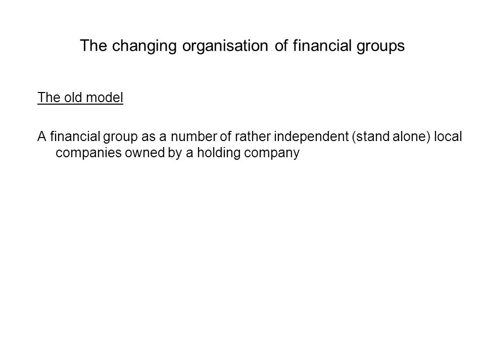 The changing organisation of financial groups The old model A financial group as a number of rather independent (stand alone) local companies owned by a holding company