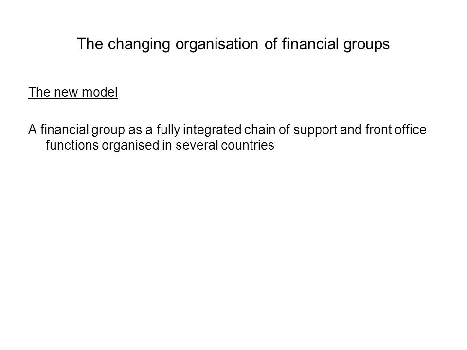 The changing organisation of financial groups The new model A financial group as a fully integrated chain of support and front office functions organised in several countries
