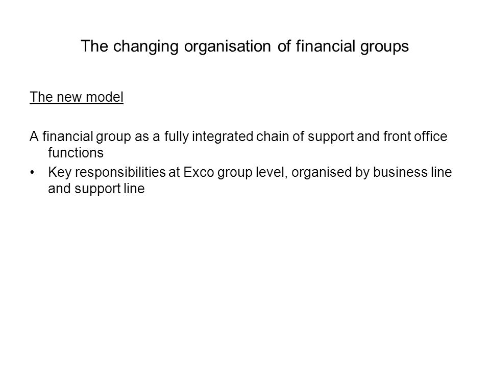 The changing organisation of financial groups The new model A financial group as a fully integrated chain of support and front office functions Key re