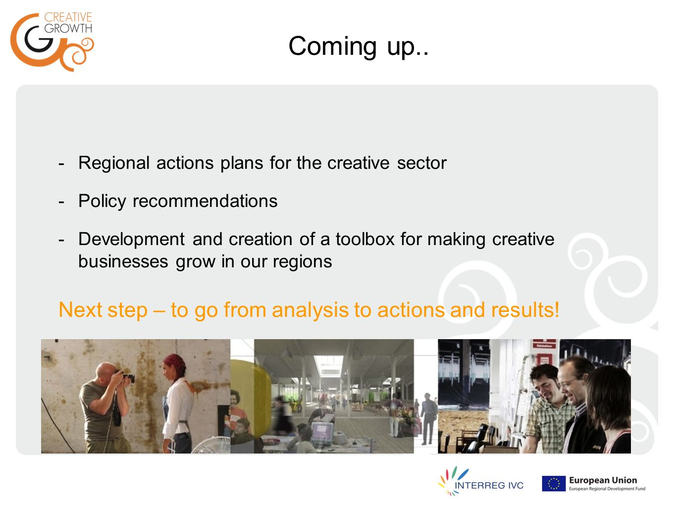 Coming up.. -Regional actions plans for the creative sector -Policy recommendations -Development and creation of a toolbox for making creative busines
