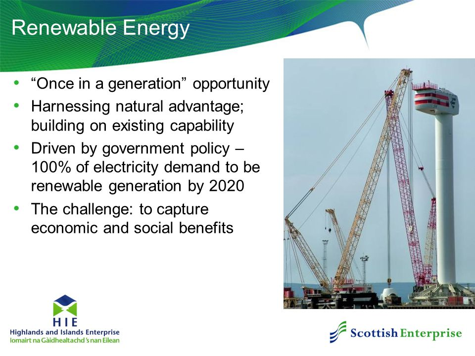 Renewable Energy Once in a generation opportunity Harnessing natural advantage; building on existing capability Driven by government policy – 100% of