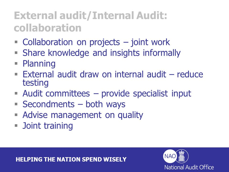 HELPING THE NATION SPEND WISELY External audit/Internal Audit: collaboration Collaboration on projects – joint work Share knowledge and insights informally Planning External audit draw on internal audit – reduce testing Audit committees – provide specialist input Secondments – both ways Advise management on quality Joint training
