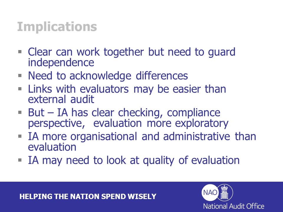 HELPING THE NATION SPEND WISELY Implications Clear can work together but need to guard independence Need to acknowledge differences Links with evaluators may be easier than external audit But – IA has clear checking, compliance perspective, evaluation more exploratory IA more organisational and administrative than evaluation IA may need to look at quality of evaluation