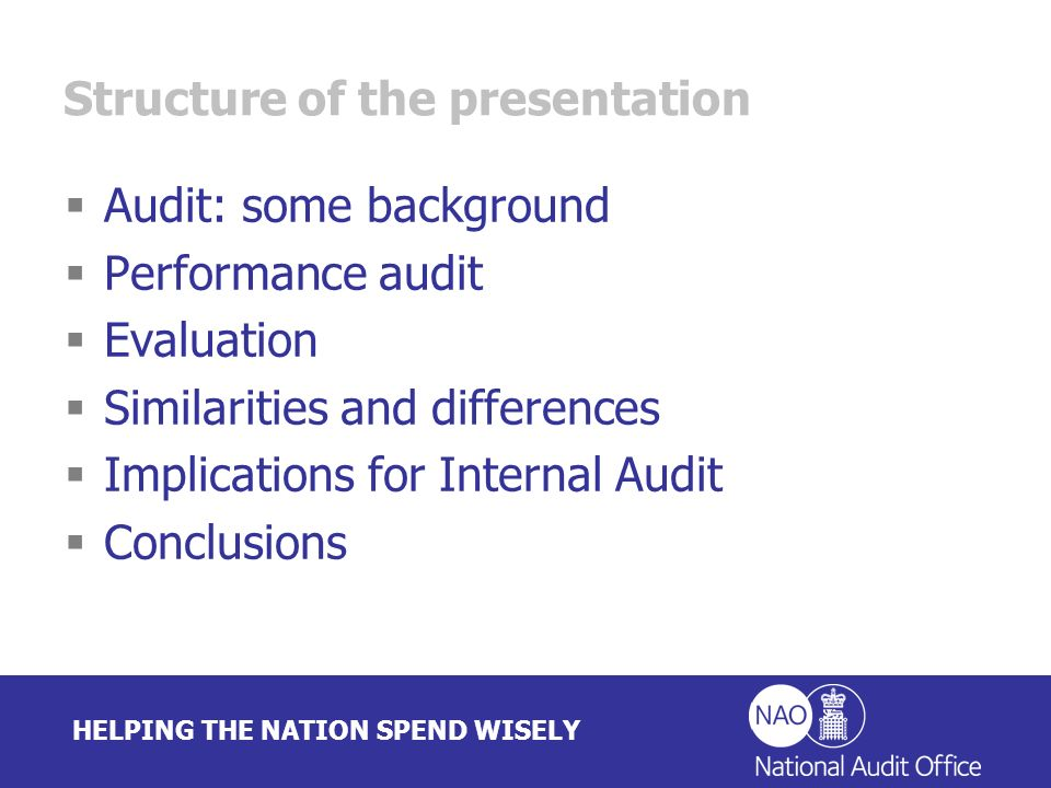 HELPING THE NATION SPEND WISELY Audit: some background Encompasses a wide range of activities Long history Governed by professional standards and often has legal status In public sector undertaken by organisations with statutory authority End result often a certificate, opinion, discharge Performance audit more recent approach 20-30 years of methodological development