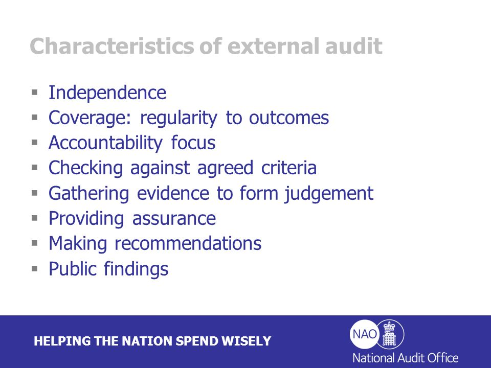 HELPING THE NATION SPEND WISELY Characteristics of external audit Independence Coverage: regularity to outcomes Accountability focus Checking against agreed criteria Gathering evidence to form judgement Providing assurance Making recommendations Public findings