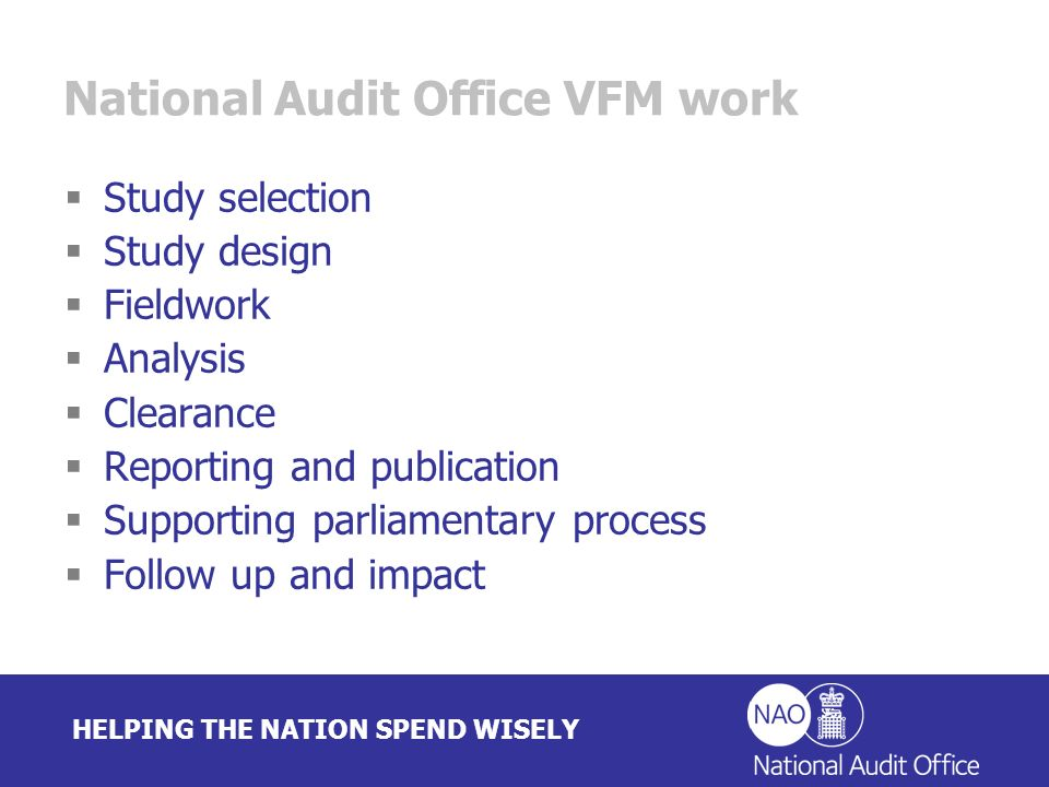 HELPING THE NATION SPEND WISELY National Audit Office VFM work Study selection Study design Fieldwork Analysis Clearance Reporting and publication Supporting parliamentary process Follow up and impact