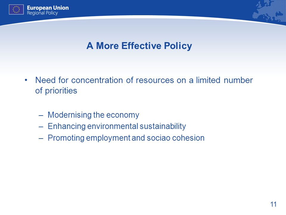11 A More Effective Policy Need for concentration of resources on a limited number of priorities –Modernising the economy –Enhancing environmental sustainability –Promoting employment and sociao cohesion
