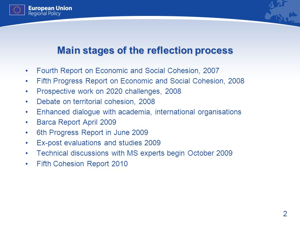 2 Main stages of the reflection process Fourth Report on Economic and Social Cohesion, 2007 Fifth Progress Report on Economic and Social Cohesion, 2008 Prospective work on 2020 challenges, 2008 Debate on territorial cohesion, 2008 Enhanced dialogue with academia, international organisations Barca Report April 2009 6th Progress Report in June 2009 Ex-post evaluations and studies 2009 Technical discussions with MS experts begin October 2009 Fifth Cohesion Report 2010